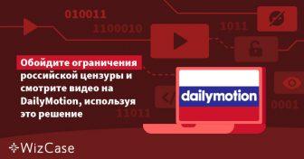 Обойдите ограничения российской цензуры и смотрите видео на DailyMotion, используя это решение Wizcase
