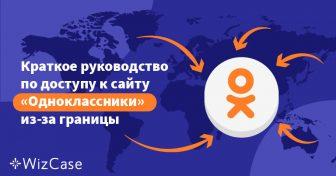 Краткое руководство по доступу к сайту «Одноклассники» из-за границы Wizcase