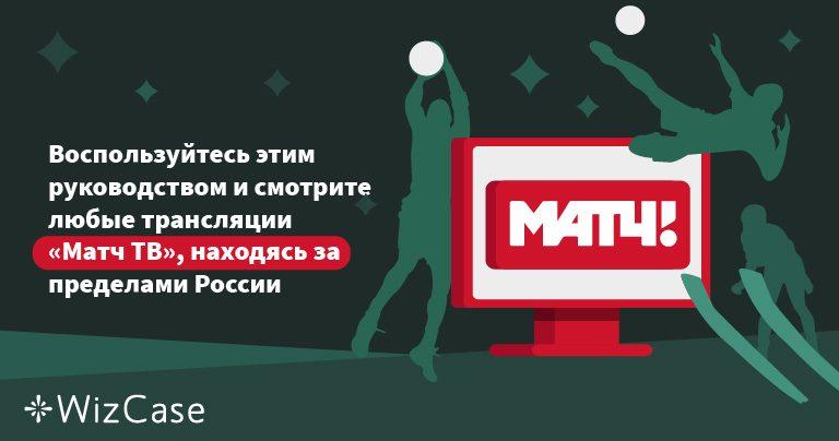 Воспользуйтесь этим руководством и смотрите любые трансляции «Матч ТВ», находясь за пределами России