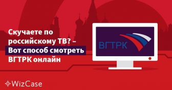 Скучаете по российскому ТВ? – Вот способ смотреть ВГТРК онлайн Wizcase